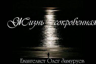 Проповедь «Жизнь сокровенная»  Олег ЗАМУРУЕВ  (Поиски Божьей близости)